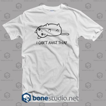 I Can't Adult Today T Shirt