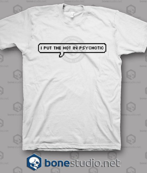 I Put The Hot In Psychotic T Shirt