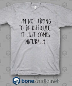 Im Not Trying To Be Difficult T Shirt.jpgsg