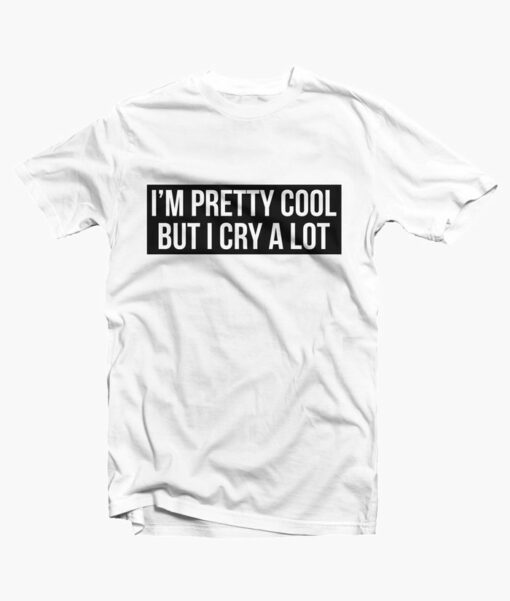 Im Pretty Cool But I Cry A Lot T Shirt white
