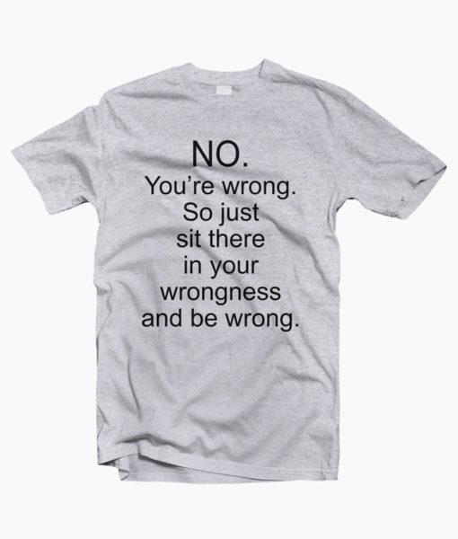 No You're Wrong T Shirt