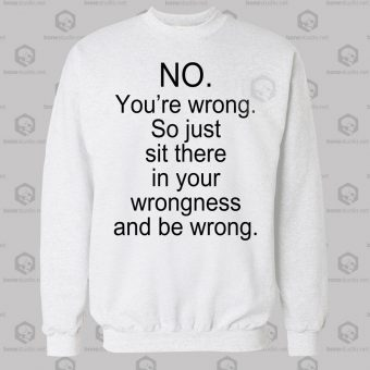No You're Wrong Sweatshirt