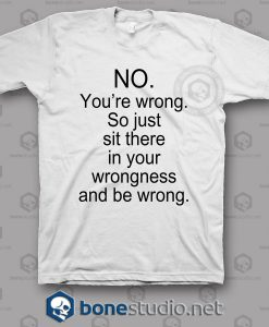 No You're Wrong T Shirt