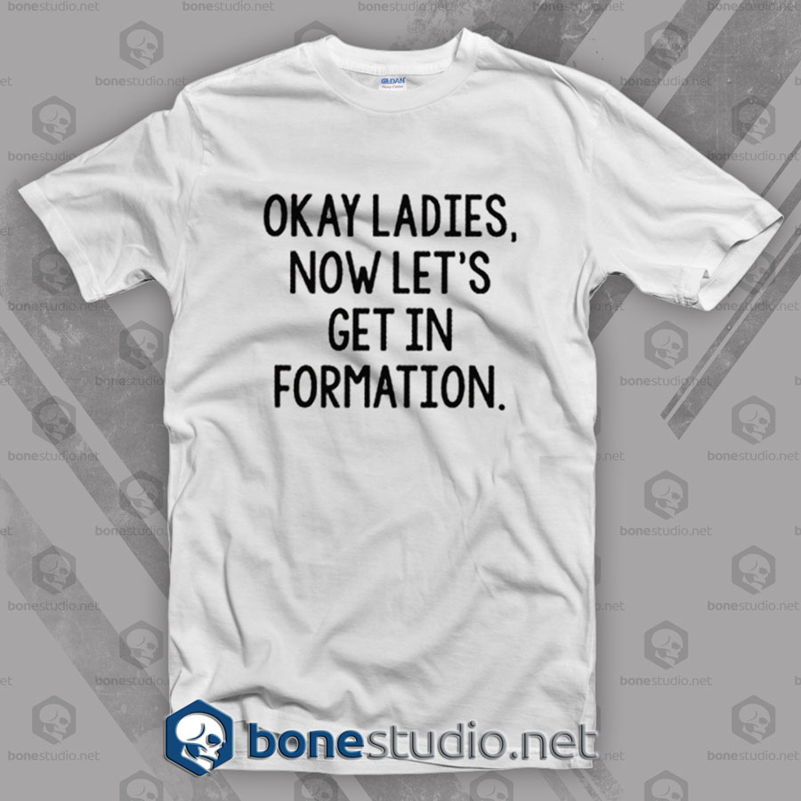 Okay Ladies Now Let's Get In Formation T Shirt