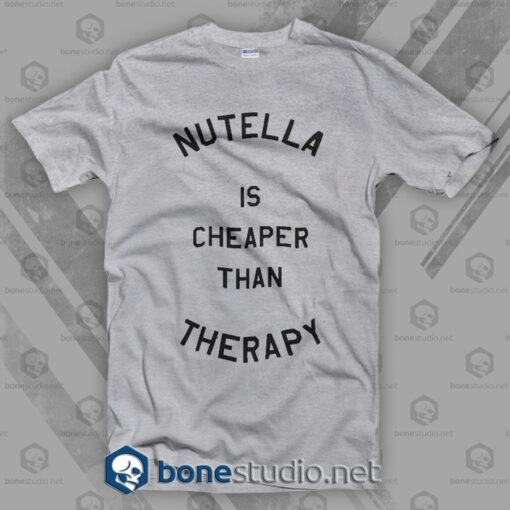 Nutella Is Cheaper Than Therapy T Shirt