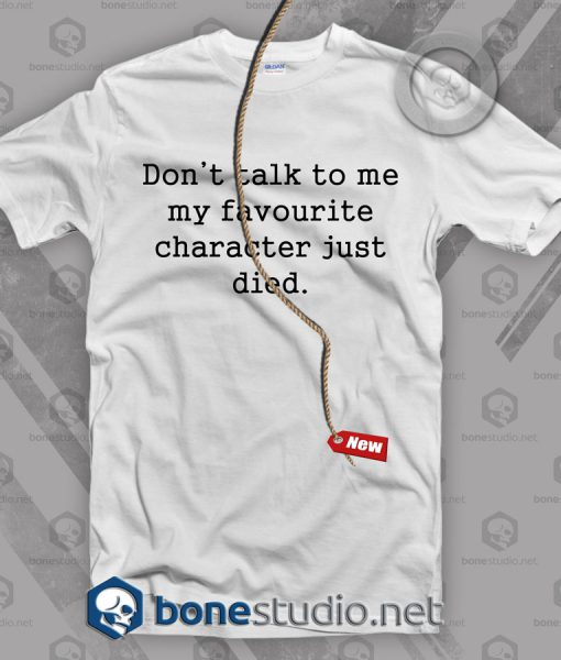 Don't Talk To Me My Favourite Character Just Died T Shirt