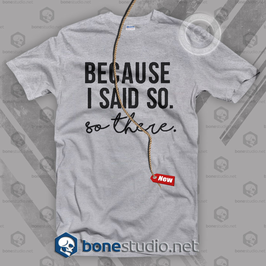 Because I Said So T Shirt