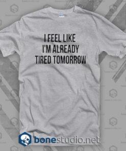 I Feel Like I'm Already Tired Tomorrow T Shirt