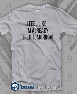 I Feel Like I'm Already Tired Tomorrow T Shirt