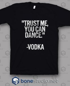 Trust Me You Can Dance Vodka T Shirt