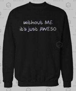 Without Me It's Just Aweso Sweatshirt