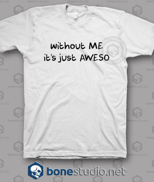 Without Me It's Just Aweso T Shirt
