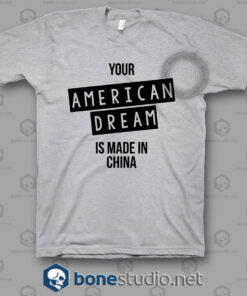 Your American Dream Is Made In China T Shirt