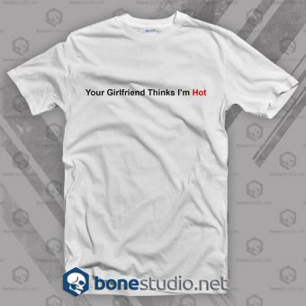 Your Girlfriend Thinks I'm Hot Feminist T Shirt