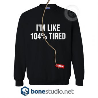 I'm Like 104% Tired Sweatshirt