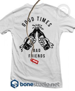 Good Times Bad Friends T Shirt