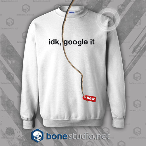Idk Google It Sweatshirt