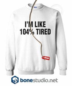 I'm Like 104% Tired Sweatshirt