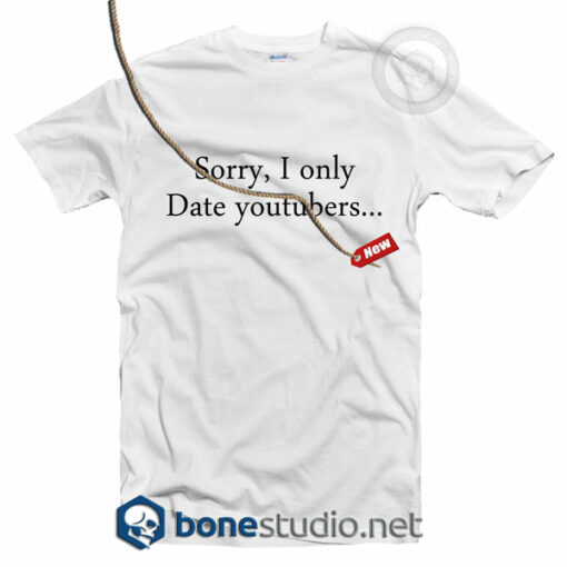 Sorry I Only Date Youtubers T Shirt