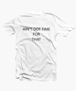 Ain't Got Time For That T Shirt