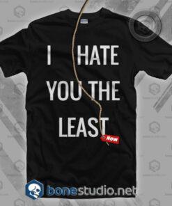 I Hate You The Least T Shirt