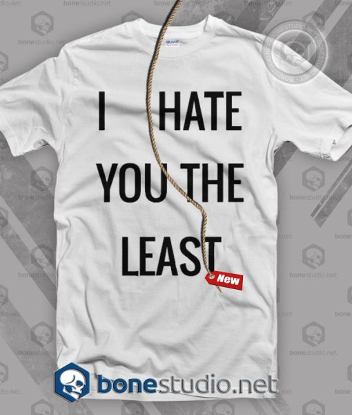 I Hate You The Least T Shirt