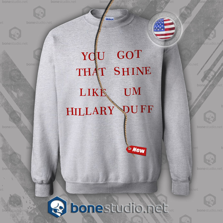 You Got That Shine Like Um Hillary Duff Sweatshirt