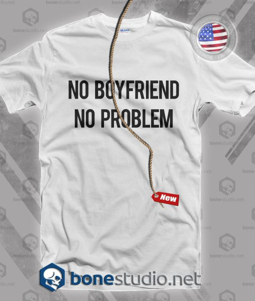 No Boyfriend No Problem T Shirt
