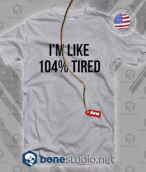 I'm Like 104% Tired T Shirt