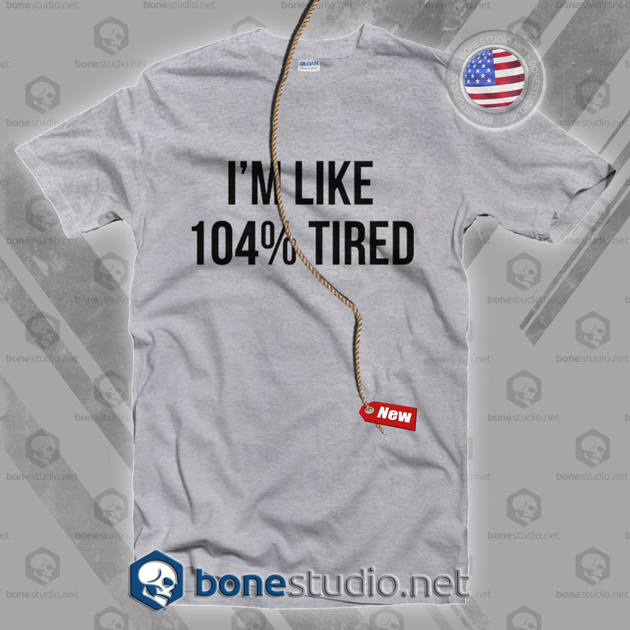 I'm Like 104% Tired T Shirt