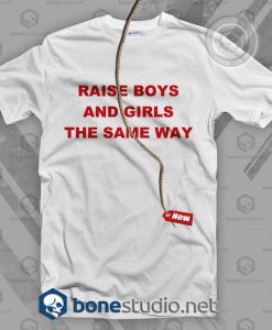 Raise Boys And Girls The Same Way Feminist T Shirt