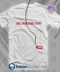Like Realizing Stuff T Shirt