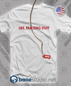 Like Realizing Stuff T Shirt