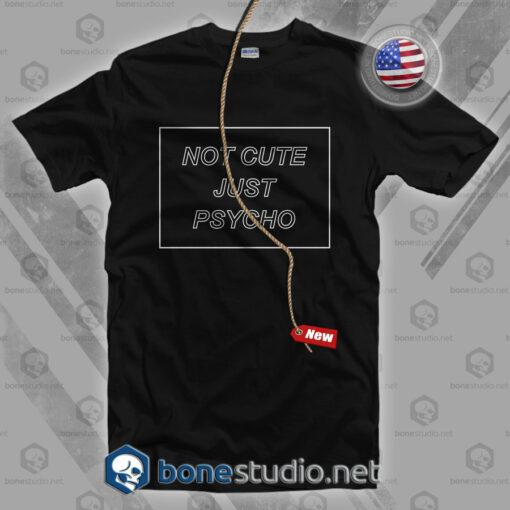 Not Cute Just Psycho T Shirt
