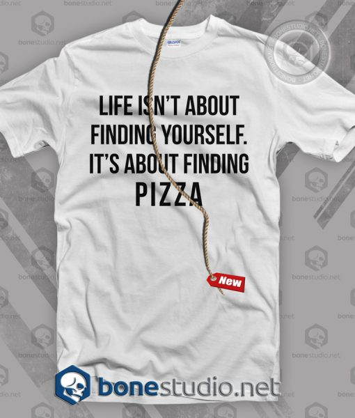 Life Isn't About Finding Yourself It's About Finding Pizza T Shirt