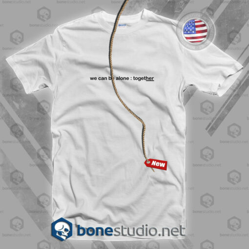 We Can Be Alone Together T Shirt