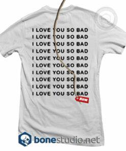 I Love You So Bad T Shirt
