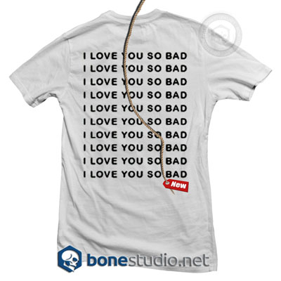 I Love You So Bad T Shirt