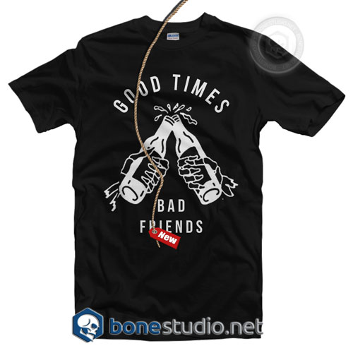Good Times Bad Friends T Shirt