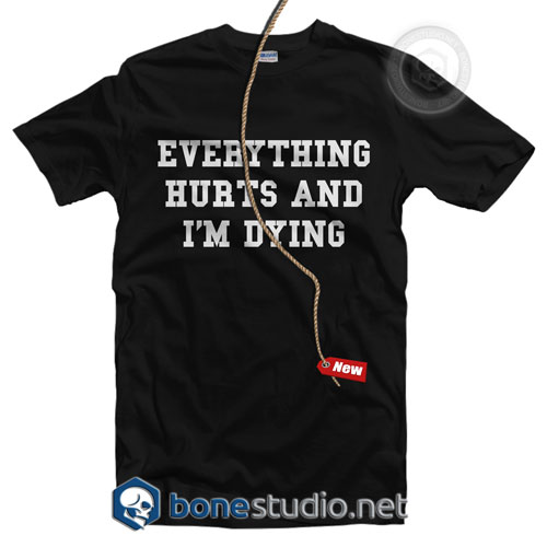 Everything Hurts And I'm Dying T Shirt
