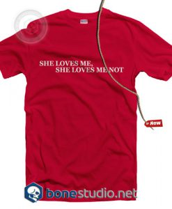 She Loves Me Not T Shirt
