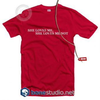 She Loves Me Not T Shirt