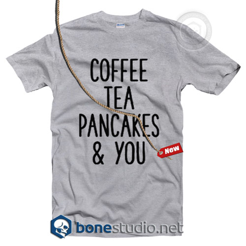 Coffee Tea Pancakes You T Shirt