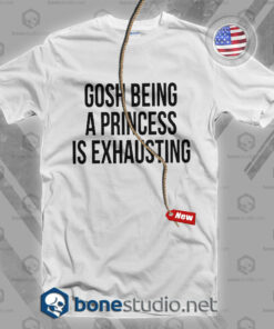Gosh Being A Princess Is Exhausting T Shirt
