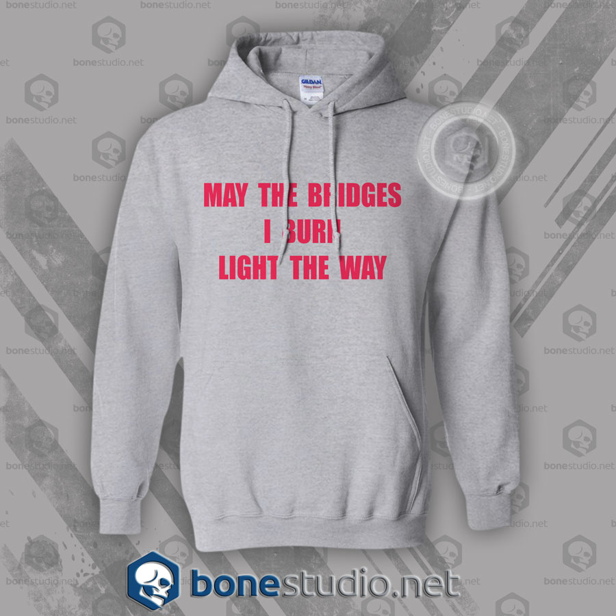 May The Bridges I Burn Light The Way Hoodies