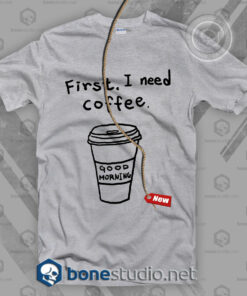 First I Need Coffee T Shirt