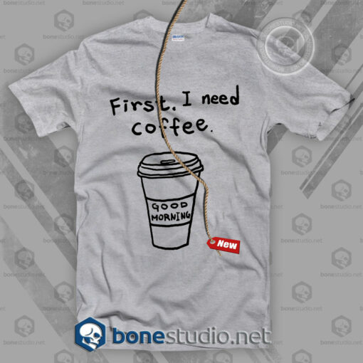 First I Need Coffee T Shirt