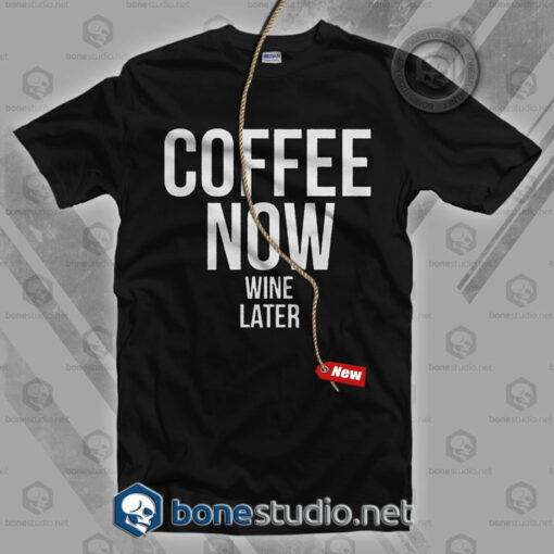 Coffee Now Wine Later T Shirt