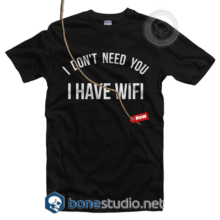 I Don't Need You I Have Wifi Shirt