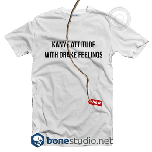 Kanye Attitude With Drake Feelings T Shirt